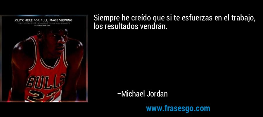 Siempre he creído que si te esfuerzas en el trabajo, los resultados vendrán. – Michael Jordan