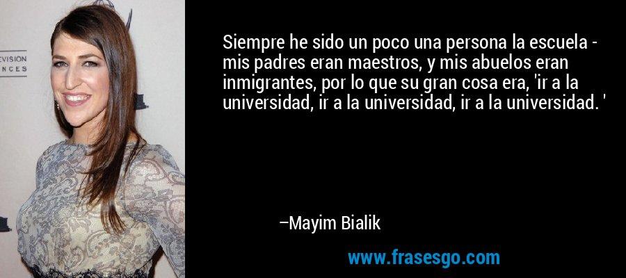 Siempre he sido un poco una persona la escuela - mis padres eran maestros, y mis abuelos eran inmigrantes, por lo que su gran cosa era, 'ir a la universidad, ir a la universidad, ir a la universidad. ' – Mayim Bialik