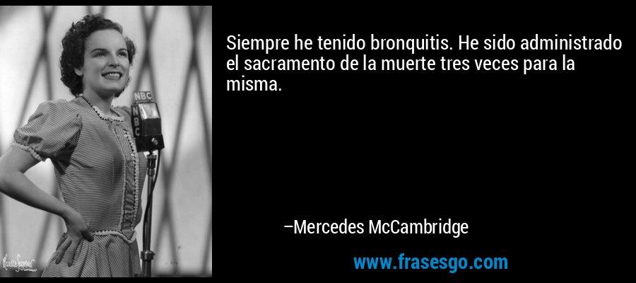 Siempre he tenido bronquitis. He sido administrado el sacramento de la muerte tres veces para la misma. – Mercedes McCambridge