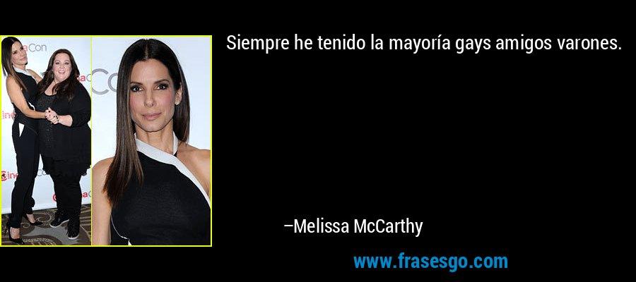 Siempre he tenido la mayoría gays amigos varones. – Melissa McCarthy