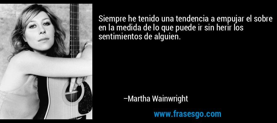 Siempre he tenido una tendencia a empujar el sobre en la medida de lo que puede ir sin herir los sentimientos de alguien. – Martha Wainwright