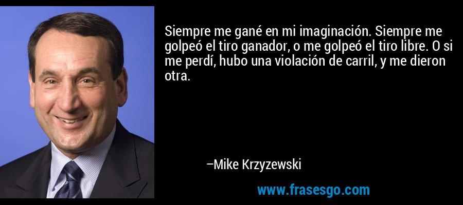 Siempre me gané en mi imaginación. Siempre me golpeó el tiro ganador, o me golpeó el tiro libre. O si me perdí, hubo una violación de carril, y me dieron otra. – Mike Krzyzewski
