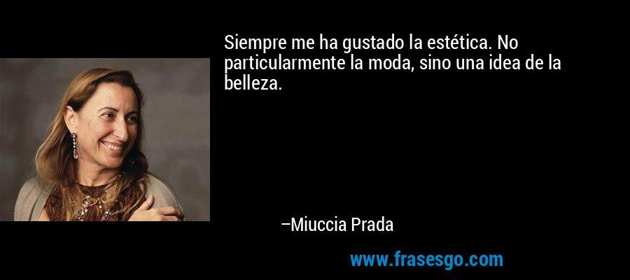 Siempre me ha gustado la estética. No particularmente la moda, sino una idea de la belleza. – Miuccia Prada
