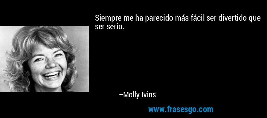 Siempre me ha parecido más fácil ser divertido que ser serio. – Molly Ivins