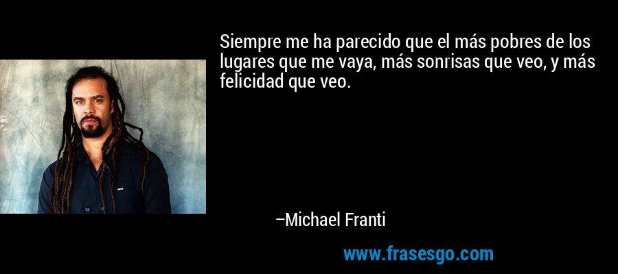 Siempre me ha parecido que el más pobres de los lugares que me vaya, más sonrisas que veo, y más felicidad que veo. – Michael Franti