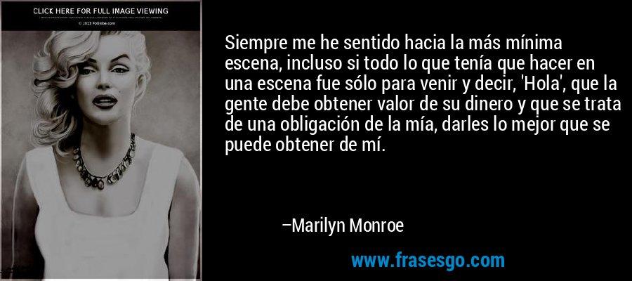 Siempre me he sentido hacia la más mínima escena, incluso si todo lo que tenía que hacer en una escena fue sólo para venir y decir, 'Hola', que la gente debe obtener valor de su dinero y que se trata de una obligación de la mía, darles lo mejor que se puede obtener de mí. – Marilyn Monroe