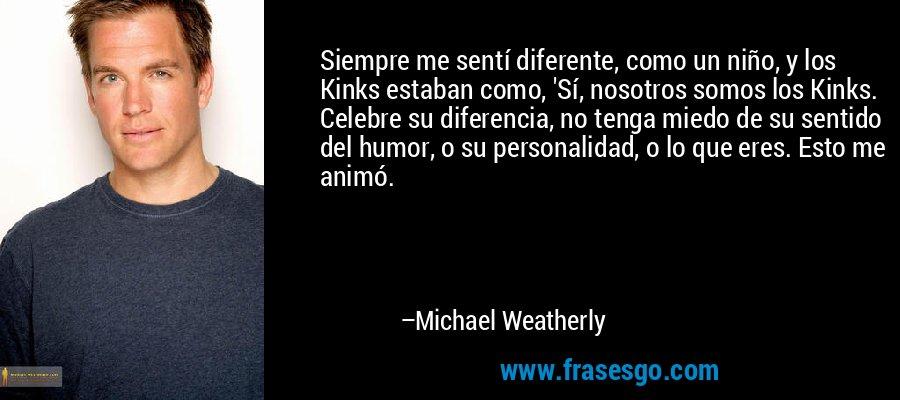 Siempre me sentí diferente, como un niño, y los Kinks estaban como, 'Sí, nosotros somos los Kinks. Celebre su diferencia, no tenga miedo de su sentido del humor, o su personalidad, o lo que eres. Esto me animó. – Michael Weatherly