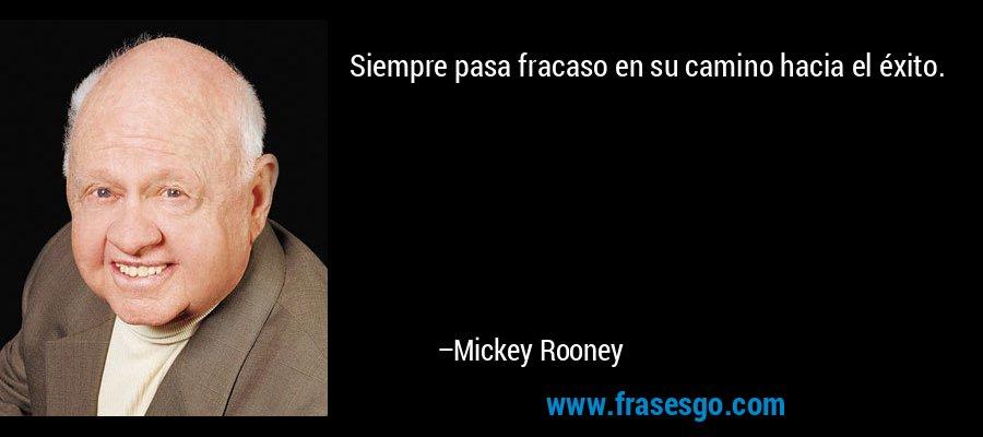 Siempre pasa fracaso en su camino hacia el éxito. – Mickey Rooney