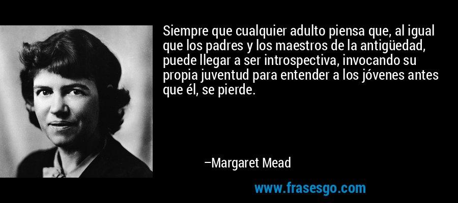 Siempre que cualquier adulto piensa que, al igual que los padres y los maestros de la antigüedad, puede llegar a ser introspectiva, invocando su propia juventud para entender a los jóvenes antes que él, se pierde. – Margaret Mead