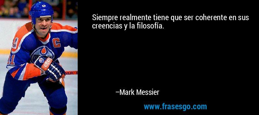 Siempre realmente tiene que ser coherente en sus creencias y la filosofía. – Mark Messier