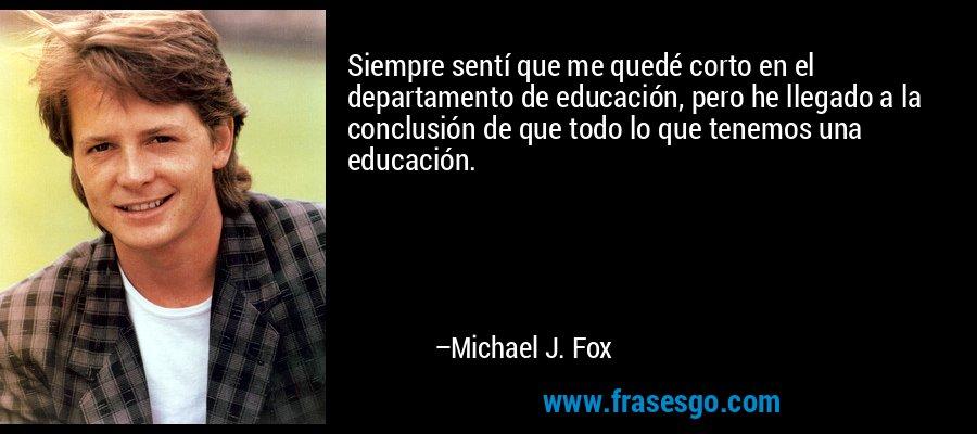 Siempre sentí que me quedé corto en el departamento de educación, pero he llegado a la conclusión de que todo lo que tenemos una educación. – Michael J. Fox