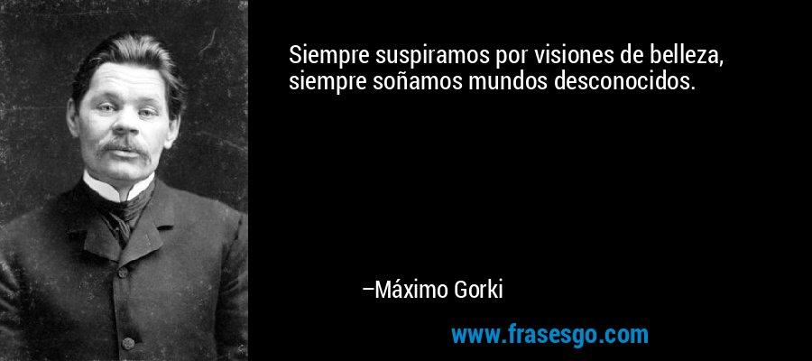 Siempre suspiramos por visiones de belleza, siempre soñamos mundos desconocidos. – Máximo Gorki