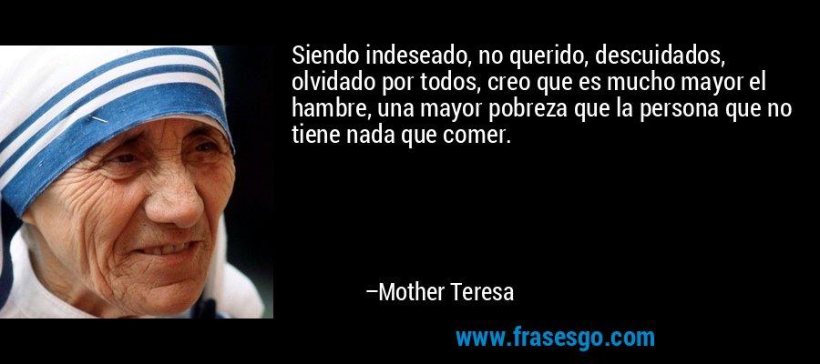 Siendo indeseado, no querido, descuidados, olvidado por todos, creo que es mucho mayor el hambre, una mayor pobreza que la persona que no tiene nada que comer. – Mother Teresa