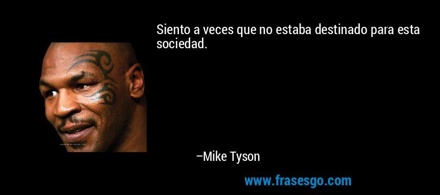 Siento a veces que no estaba destinado para esta sociedad. – Mike Tyson