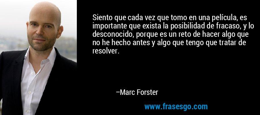 Siento que cada vez que tomo en una película, es importante que exista la posibilidad de fracaso, y lo desconocido, porque es un reto de hacer algo que no he hecho antes y algo que tengo que tratar de resolver. – Marc Forster