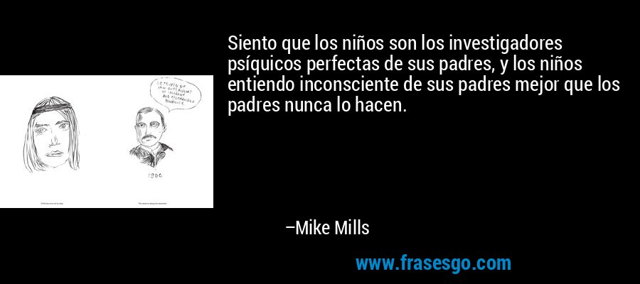 Siento que los niños son los investigadores psíquicos perfectas de sus padres, y los niños entiendo inconsciente de sus padres mejor que los padres nunca lo hacen. – Mike Mills