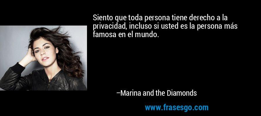 Siento que toda persona tiene derecho a la privacidad, incluso si usted es la persona más famosa en el mundo. – Marina and the Diamonds