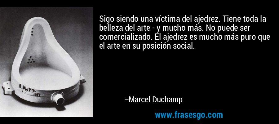 Sigo siendo una víctima del ajedrez. Tiene toda la belleza del arte - y mucho más. No puede ser comercializado. El ajedrez es mucho más puro que el arte en su posición social. – Marcel Duchamp