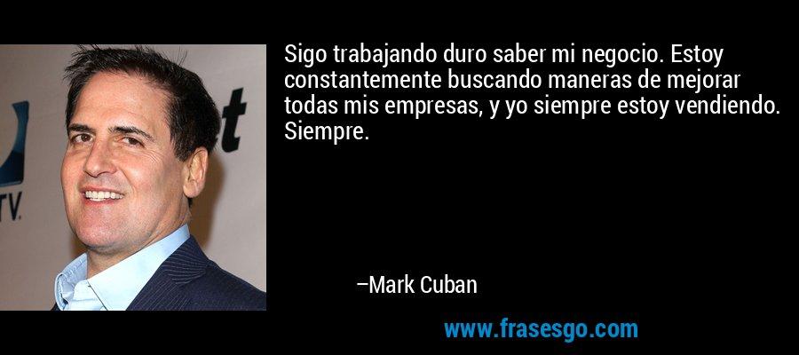 Sigo trabajando duro saber mi negocio. Estoy constantemente buscando maneras de mejorar todas mis empresas, y yo siempre estoy vendiendo. Siempre. – Mark Cuban