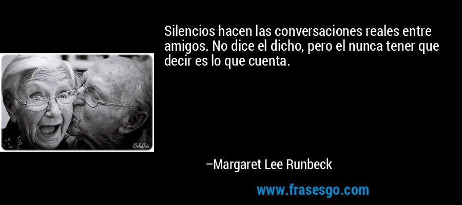 Silencios hacen las conversaciones reales entre amigos. No dice el dicho, pero el nunca tener que decir es lo que cuenta. – Margaret Lee Runbeck