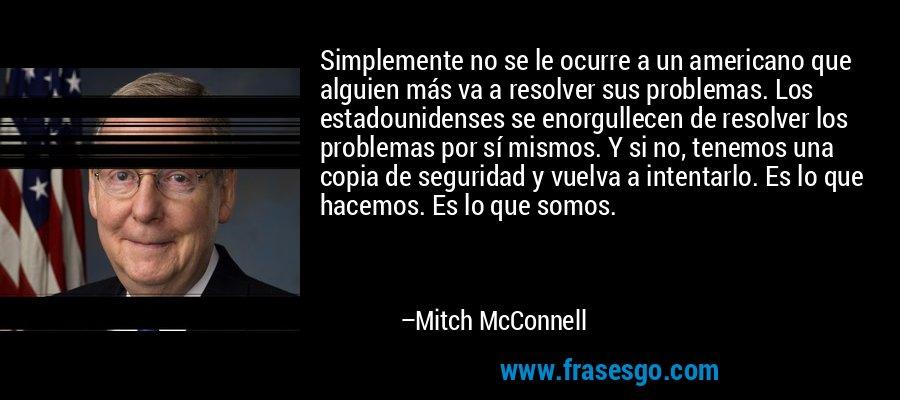 Simplemente no se le ocurre a un americano que alguien más va a resolver sus problemas. Los estadounidenses se enorgullecen de resolver los problemas por sí mismos. Y si no, tenemos una copia de seguridad y vuelva a intentarlo. Es lo que hacemos. Es lo que somos. – Mitch McConnell