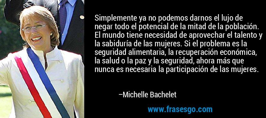 Simplemente ya no podemos darnos el lujo de negar todo el potencial de la mitad de la población. El mundo tiene necesidad de aprovechar el talento y la sabiduría de las mujeres. Si el problema es la seguridad alimentaria, la recuperación económica, la salud o la paz y la seguridad, ahora más que nunca es necesaria la participación de las mujeres. – Michelle Bachelet