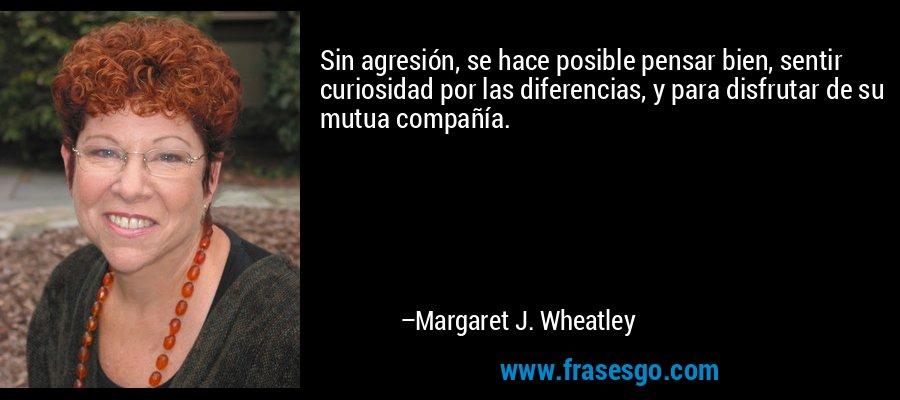 Sin agresión, se hace posible pensar bien, sentir curiosidad por las diferencias, y para disfrutar de su mutua compañía. – Margaret J. Wheatley