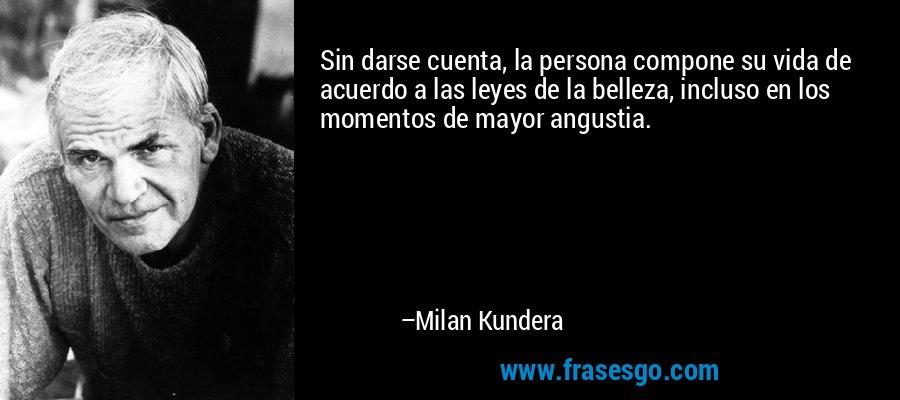 Sin darse cuenta, la persona compone su vida de acuerdo a las leyes de la belleza, incluso en los momentos de mayor angustia. – Milan Kundera