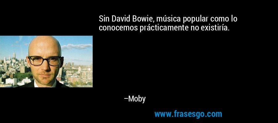 Sin David Bowie, música popular como lo conocemos prácticamente no existiría. – Moby