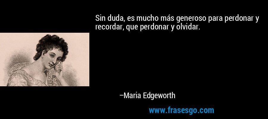 Sin duda, es mucho más generoso para perdonar y recordar, que perdonar y olvidar. – Maria Edgeworth