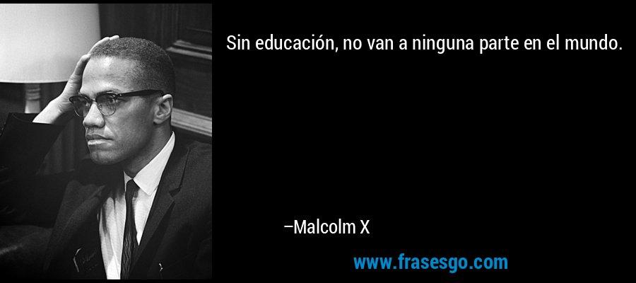 Sin educación, no van a ninguna parte en el mundo. – Malcolm X