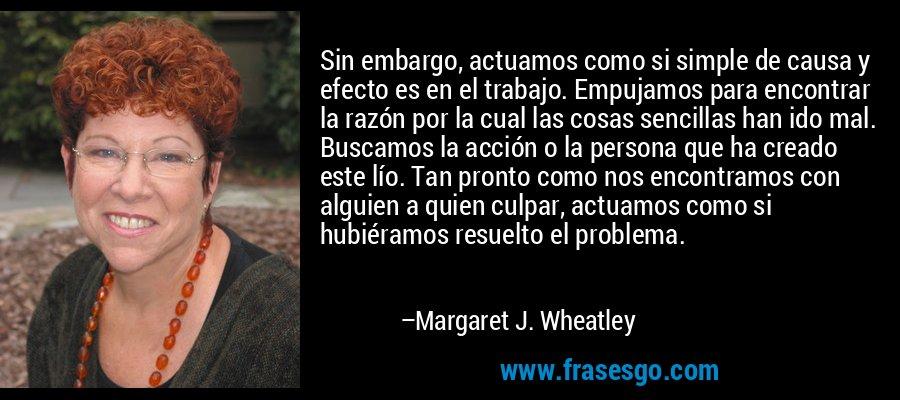 Sin embargo, actuamos como si simple de causa y efecto es en el trabajo. Empujamos para encontrar la razón por la cual las cosas sencillas han ido mal. Buscamos la acción o la persona que ha creado este lío. Tan pronto como nos encontramos con alguien a quien culpar, actuamos como si hubiéramos resuelto el problema. – Margaret J. Wheatley