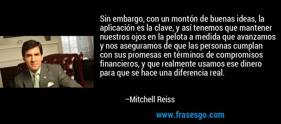 Sin embargo, con un montón de buenas ideas, la aplicación es la clave, y así tenemos que mantener nuestros ojos en la pelota a medida que avanzamos y nos aseguramos de que las personas cumplan con sus promesas en términos de compromisos financieros, y que realmente usamos ese dinero para que se hace una diferencia real. – Mitchell Reiss