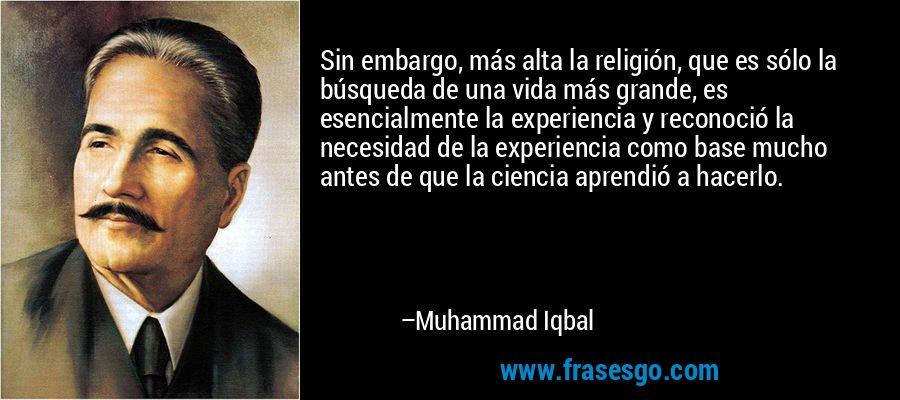 Sin embargo, más alta la religión, que es sólo la búsqueda de una vida más grande, es esencialmente la experiencia y reconoció la necesidad de la experiencia como base mucho antes de que la ciencia aprendió a hacerlo. – Muhammad Iqbal