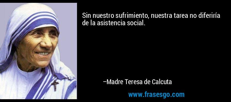 Sin nuestro sufrimiento, nuestra tarea no diferiría de la asistencia social. – Madre Teresa de Calcuta
