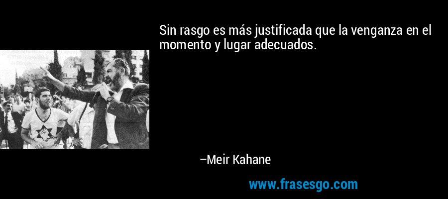 Sin rasgo es más justificada que la venganza en el momento y lugar adecuados. – Meir Kahane
