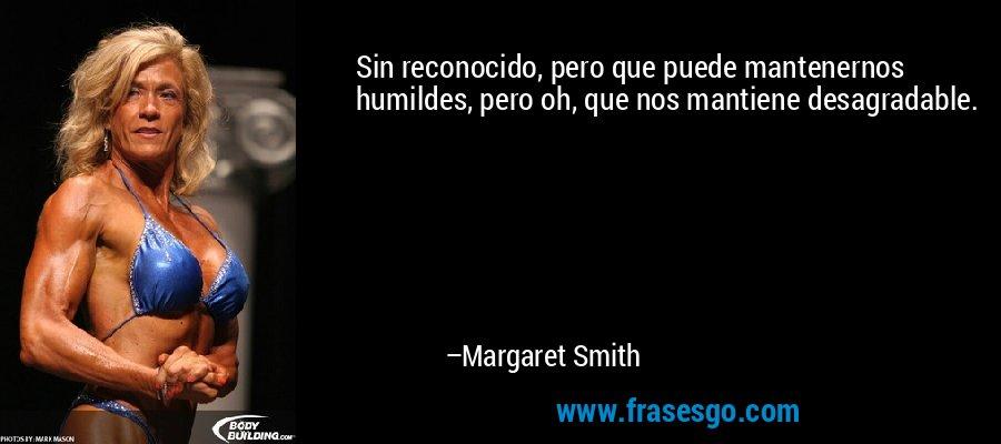 Sin reconocido, pero que puede mantenernos humildes, pero oh, que nos mantiene desagradable. – Margaret Smith