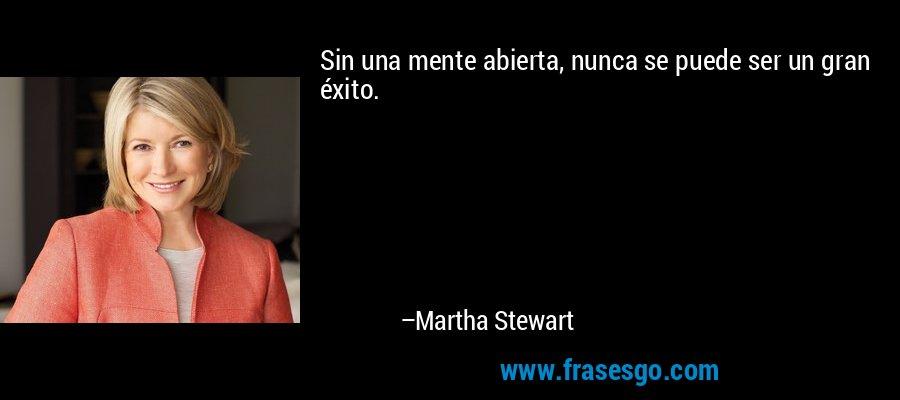 Sin una mente abierta, nunca se puede ser un gran éxito. – Martha Stewart