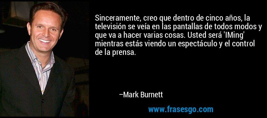 Sinceramente, creo que dentro de cinco años, la televisión se veía en las pantallas de todos modos y que va a hacer varias cosas. Usted será 'IMing' mientras estás viendo un espectáculo y el control de la prensa. – Mark Burnett