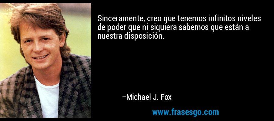 Sinceramente, creo que tenemos infinitos niveles de poder que ni siquiera sabemos que están a nuestra disposición. – Michael J. Fox
