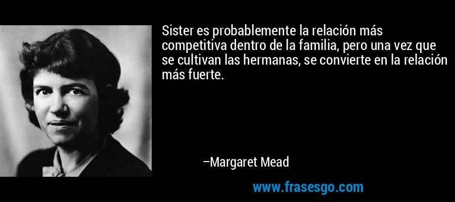Sister es probablemente la relación más competitiva dentro de la familia, pero una vez que se cultivan las hermanas, se convierte en la relación más fuerte. – Margaret Mead