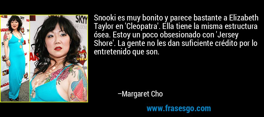 Snooki es muy bonito y parece bastante a Elizabeth Taylor en 'Cleopatra'. Ella tiene la misma estructura ósea. Estoy un poco obsesionado con 'Jersey Shore'. La gente no les dan suficiente crédito por lo entretenido que son. – Margaret Cho