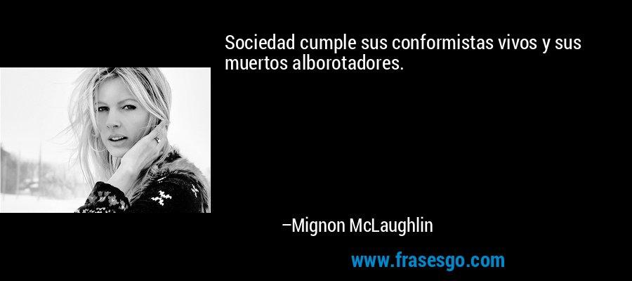 Sociedad cumple sus conformistas vivos y sus muertos alborotadores. – Mignon McLaughlin