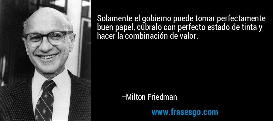 Solamente el gobierno puede tomar perfectamente buen papel, cúbralo con perfecto estado de tinta y hacer la combinación de valor. – Milton Friedman