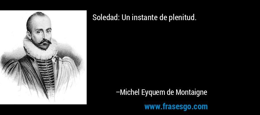 Soledad: Un instante de plenitud. – Michel Eyquem de Montaigne