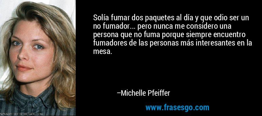 Solía fumar dos paquetes al día y que odio ser un no fumador... pero nunca me considero una persona que no fuma porque siempre encuentro fumadores de las personas más interesantes en la mesa. – Michelle Pfeiffer