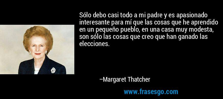 Sólo debo casi todo a mi padre y es apasionado interesante para mí que las cosas que he aprendido en un pequeño pueblo, en una casa muy modesta, son sólo las cosas que creo que han ganado las elecciones. – Margaret Thatcher