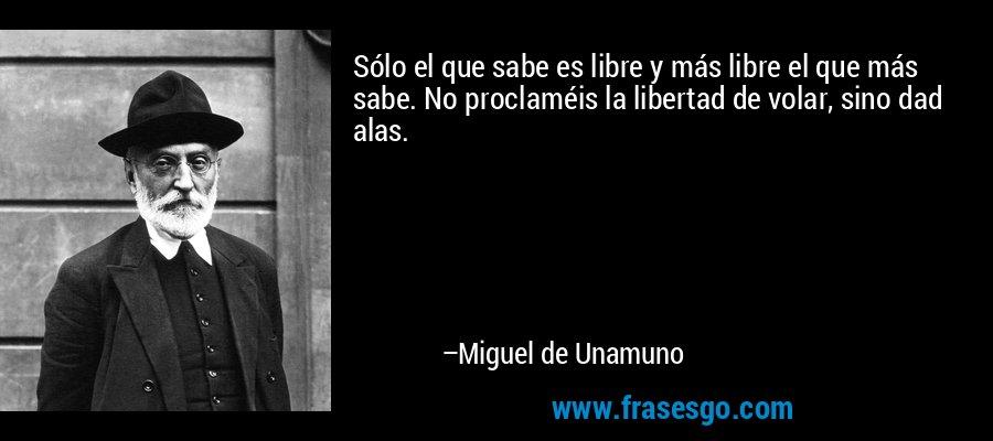 Sólo el que sabe es libre y más libre el que más sabe. No proclaméis la libertad de volar, sino dad alas. – Miguel de Unamuno
