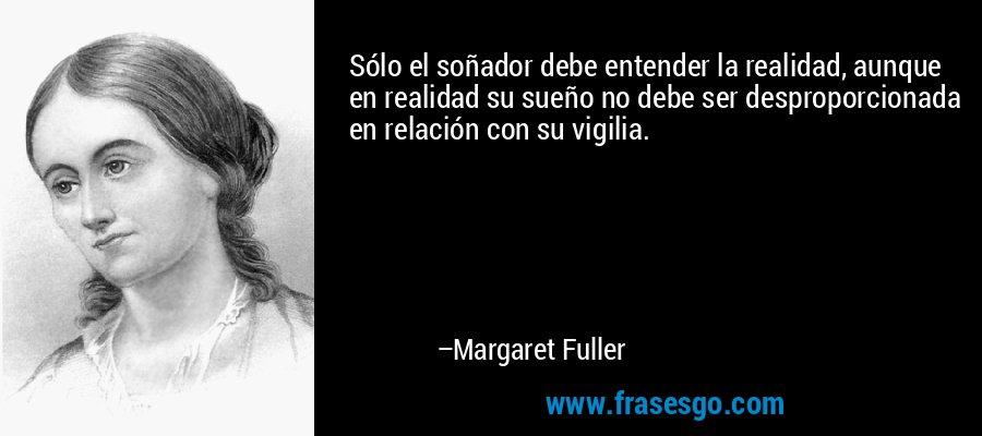 Sólo el soñador debe entender la realidad, aunque en realidad su sueño no debe ser desproporcionada en relación con su vigilia. – Margaret Fuller