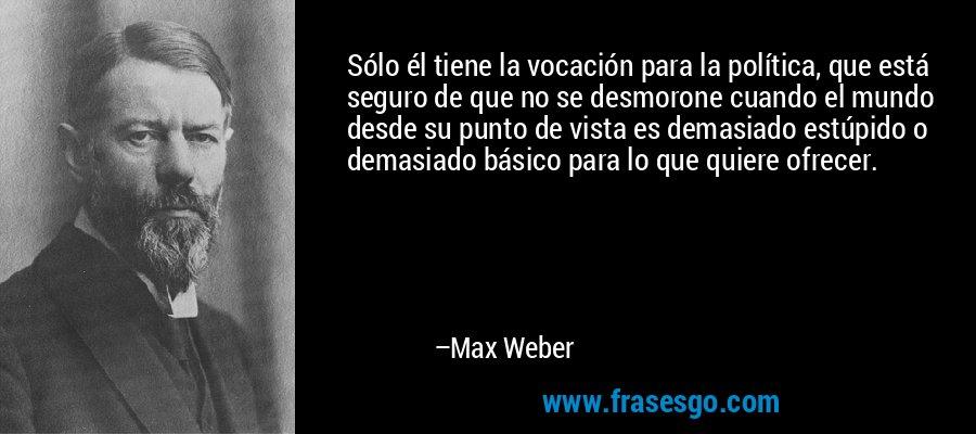 Sólo él tiene la vocación para la política, que está seguro de que no se desmorone cuando el mundo desde su punto de vista es demasiado estúpido o demasiado básico para lo que quiere ofrecer. – Max Weber
